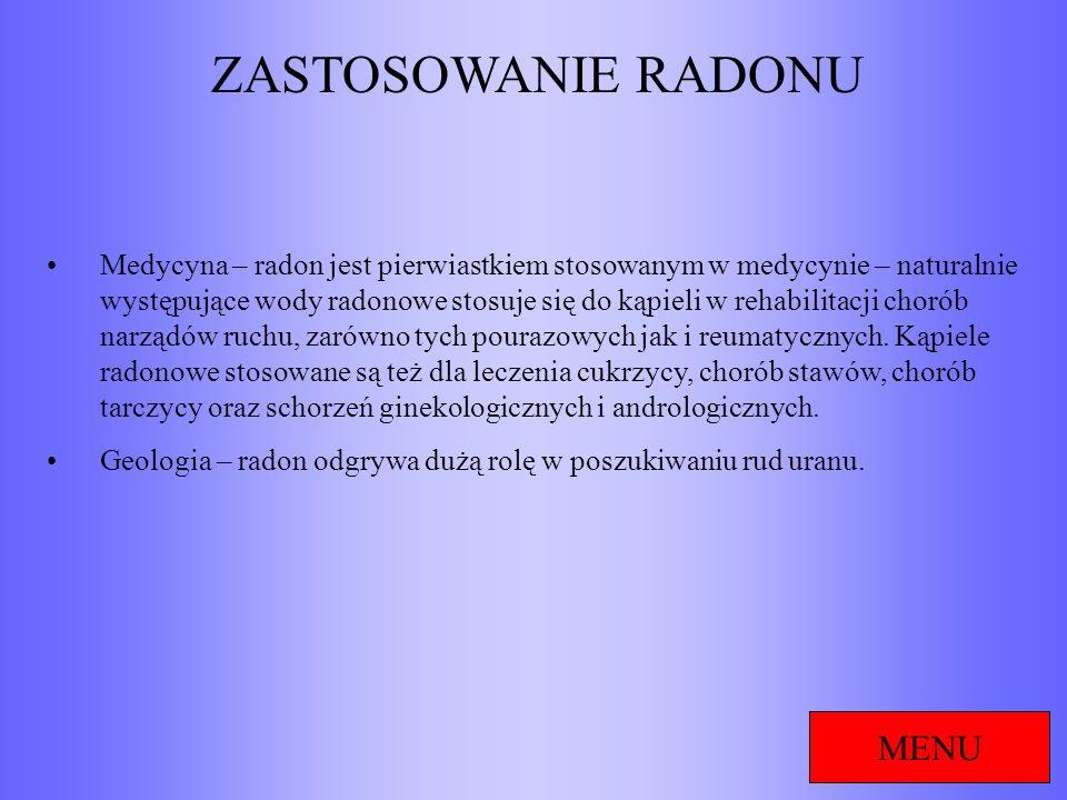 ZASTOSOWANIE RADONU MENU Medycyna – radon jest pierwiastkiem stosowanym w medycynie – naturalnie występujące wody radonowe stosuje się do kąpieli w re