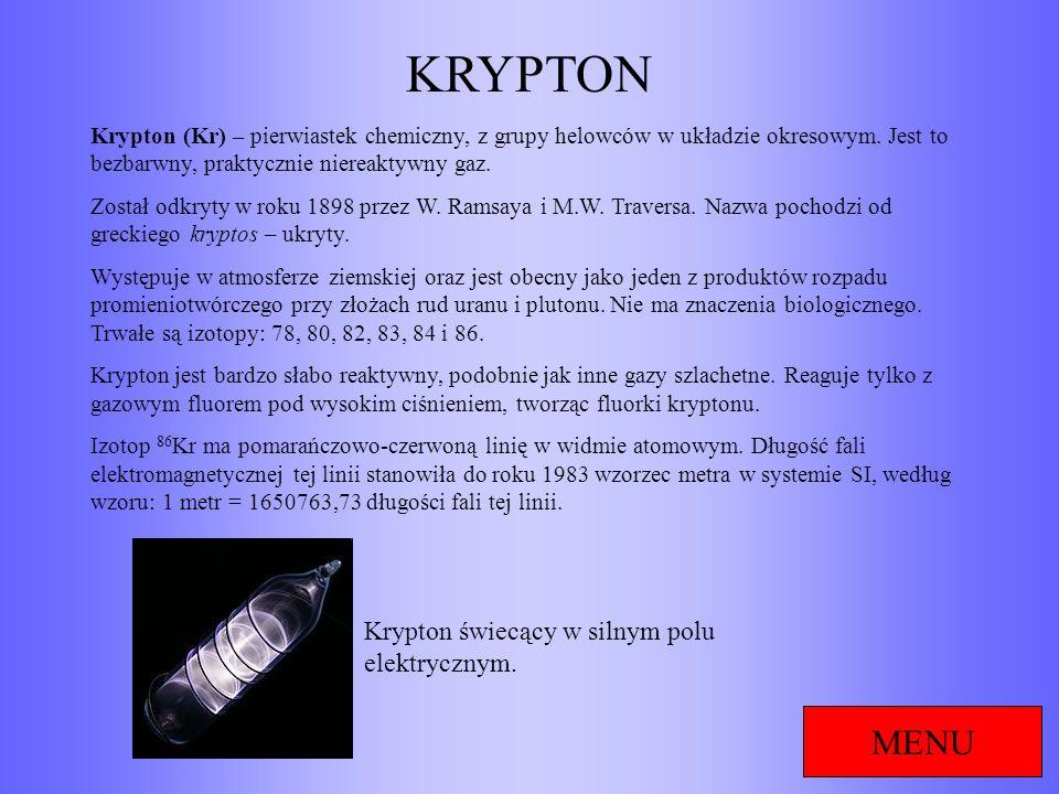 KRYPTON MENU Krypton (Kr) – pierwiastek chemiczny, z grupy helowców w układzie okresowym. Jest to bezbarwny, praktycznie niereaktywny gaz. Został odkr