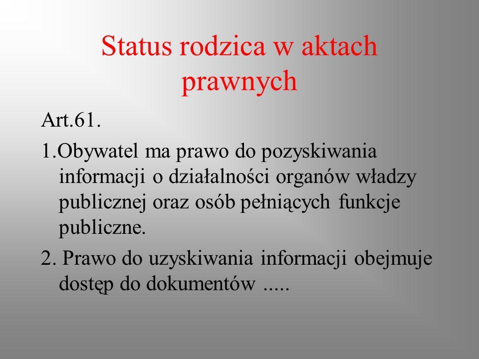Status rodzica w aktach prawnych Art.61. 1.Obywatel ma prawo do pozyskiwania informacji o działalności organów władzy publicznej oraz osób pełniących