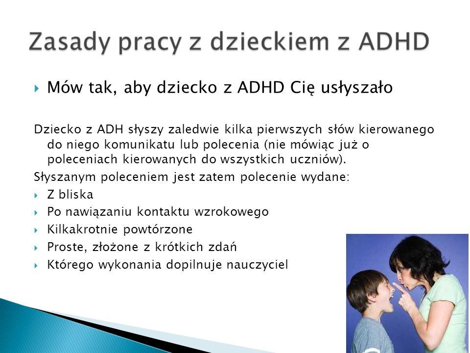 Mów tak, aby dziecko z ADHD Cię usłyszało Dziecko z ADH słyszy zaledwie kilka pierwszych słów kierowanego do niego komunikatu lub polecenia (nie mówią