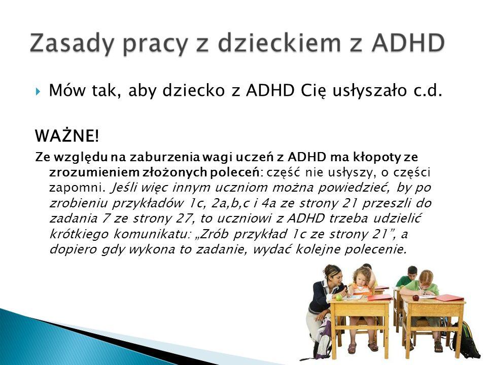Mów tak, aby dziecko z ADHD Cię usłyszało c.d. WAŻNE! Ze względu na zaburzenia wagi uczeń z ADHD ma kłopoty ze zrozumieniem złożonych poleceń: część n