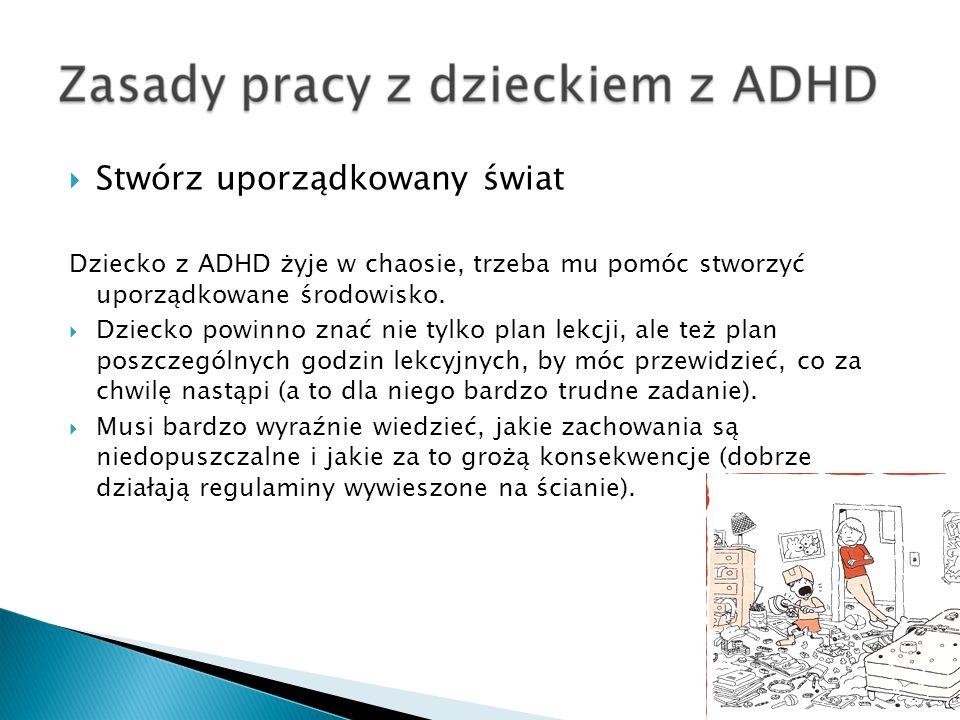 Stwórz uporządkowany świat Dziecko z ADHD żyje w chaosie, trzeba mu pomóc stworzyć uporządkowane środowisko. Dziecko powinno znać nie tylko plan lekcj