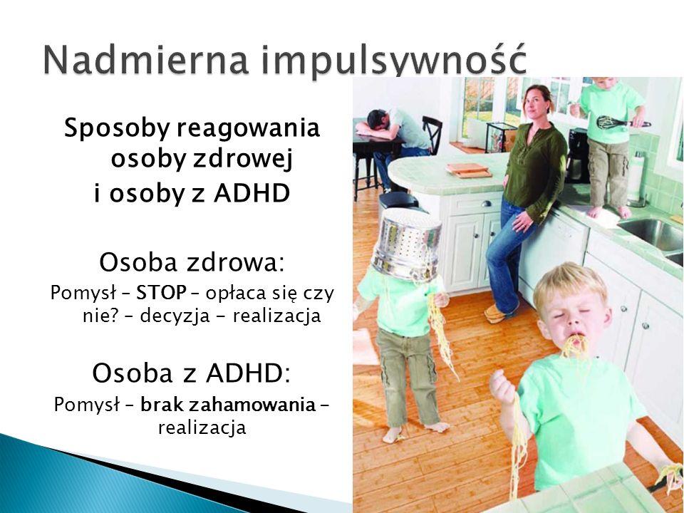 Sposoby reagowania osoby zdrowej i osoby z ADHD Osoba zdrowa: Pomysł – STOP – opłaca się czy nie? – decyzja - realizacja Osoba z ADHD: Pomysł – brak z