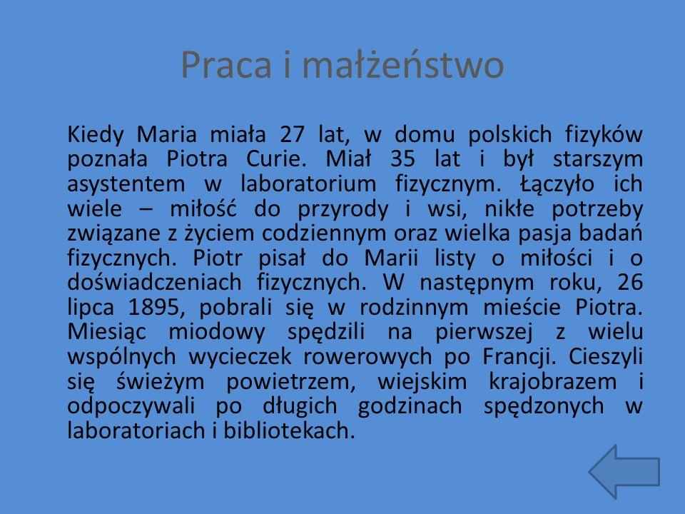 Praca i małżeństwo Kiedy Maria miała 27 lat, w domu polskich fizyków poznała Piotra Curie. Miał 35 lat i był starszym asystentem w laboratorium fizycz