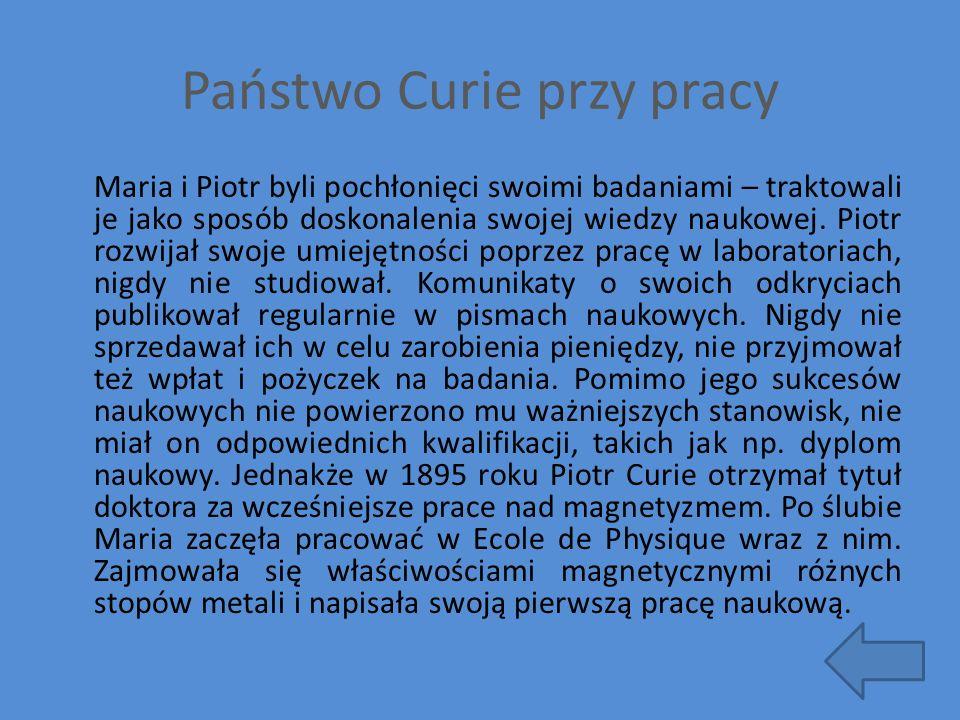 Państwo Curie przy pracy Maria i Piotr byli pochłonięci swoimi badaniami – traktowali je jako sposób doskonalenia swojej wiedzy naukowej. Piotr rozwij