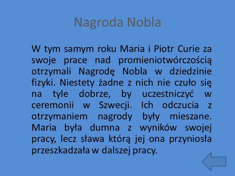 Nagroda Nobla W tym samym roku Maria i Piotr Curie za swoje prace nad promieniotwórczością otrzymali Nagrodę Nobla w dziedzinie fizyki. Niestety żadne
