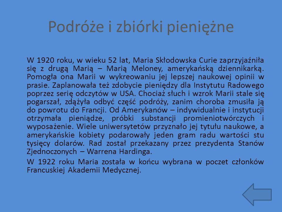 Podróże i zbiórki pieniężne W 1920 roku, w wieku 52 lat, Maria Skłodowska Curie zaprzyjaźniła się z drugą Marią – Marią Meloney, amerykańską dziennika