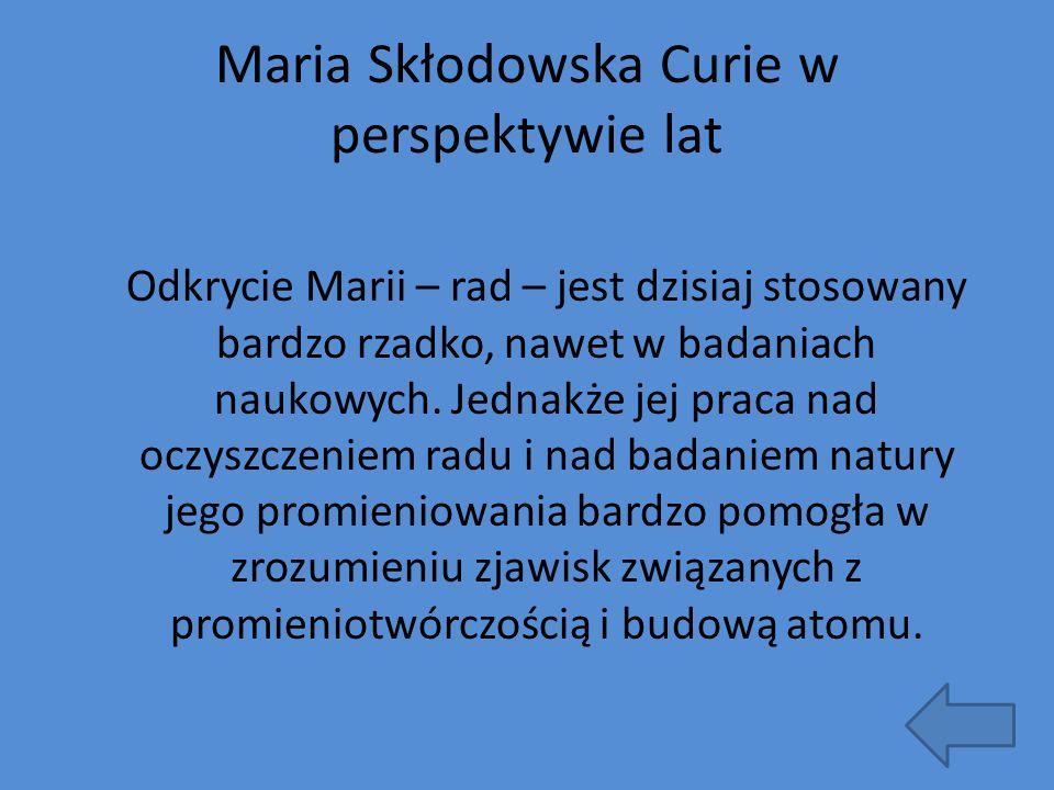 Maria Skłodowska Curie w perspektywie lat Odkrycie Marii – rad – jest dzisiaj stosowany bardzo rzadko, nawet w badaniach naukowych. Jednakże jej praca