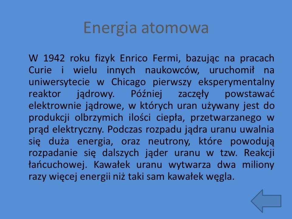 Energia atomowa W 1942 roku fizyk Enrico Fermi, bazując na pracach Curie i wielu innych naukowców, uruchomił na uniwersytecie w Chicago pierwszy ekspe