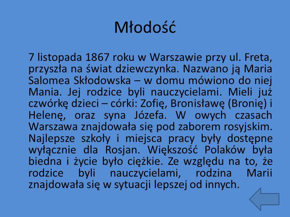Młodość 7 listopada 1867 roku w Warszawie przy ul. Freta, przyszła na świat dziewczynka. Nazwano ją Maria Salomea Skłodowska – w domu mówiono do niej