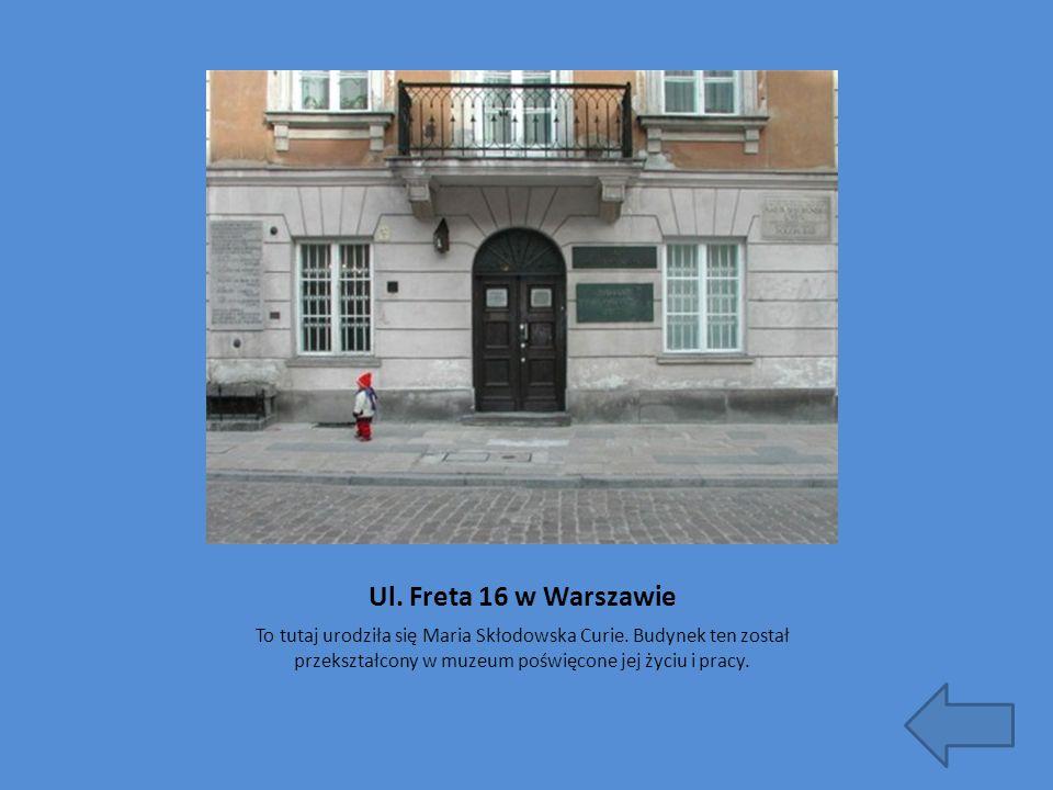 Ul. Freta 16 w Warszawie To tutaj urodziła się Maria Skłodowska Curie. Budynek ten został przekształcony w muzeum poświęcone jej życiu i pracy.
