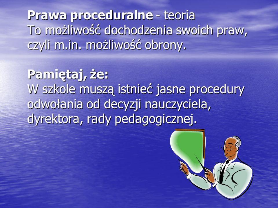Prawa proceduralne - teoria To możliwość dochodzenia swoich praw, czyli m.in. możliwość obrony. Pamiętaj, że: W szkole muszą istnieć jasne procedury o