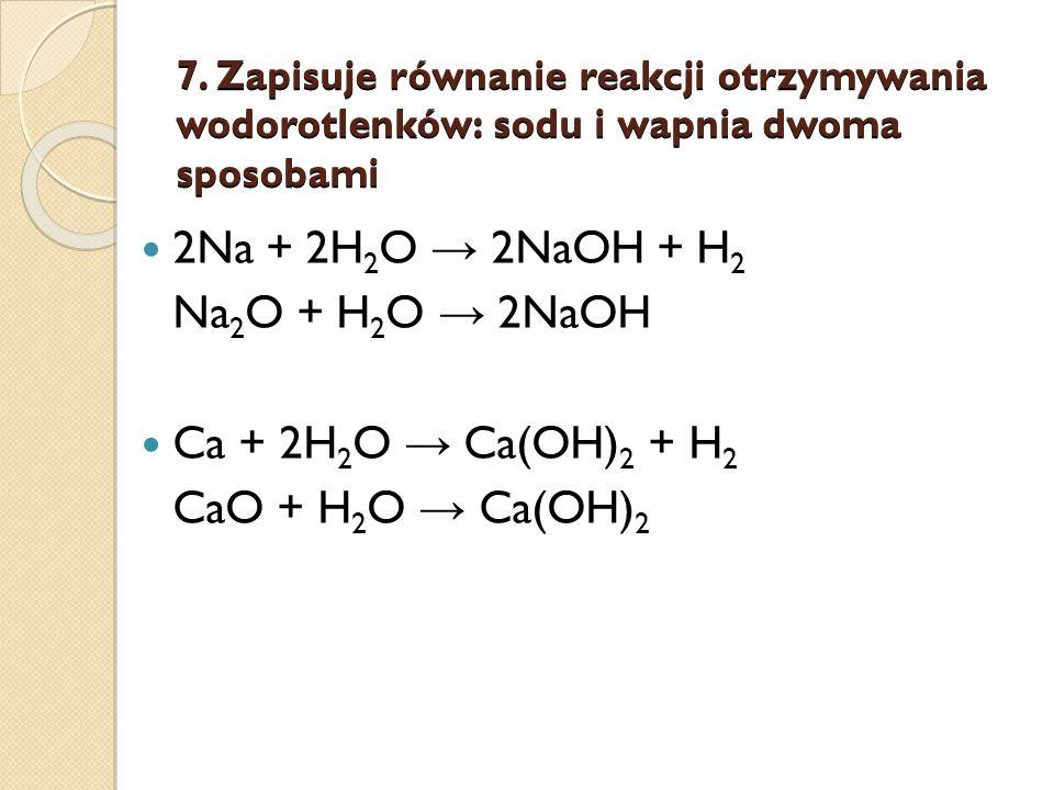 7. Zapisuje równanie reakcji otrzymywania wodorotlenków: sodu i wapnia dwoma sposobami 2Na + 2H 2 O 2NaOH + H 2 Na 2 O + H 2 O 2NaOH Ca + 2H 2 O Ca(OH