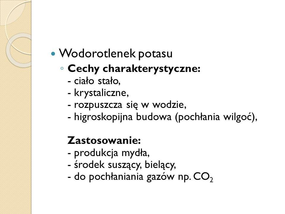 Wodorotlenek potasu Cechy charakterystyczne: - ciało stało, - krystaliczne, - rozpuszcza się w wodzie, - higroskopijna budowa (pochłania wilgoć), Zastosowanie: - produkcja mydła, - środek suszący, bielący, - do pochłaniania gazów np.