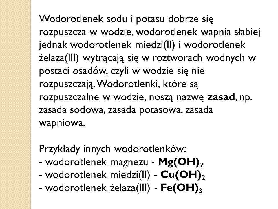 Wodorotlenek sodu i potasu dobrze się rozpuszcza w wodzie, wodorotlenek wapnia słabiej jednak wodorotlenek miedzi(II) i wodorotlenek żelaza(III) wytrącają się w roztworach wodnych w postaci osadów, czyli w wodzie się nie rozpuszczają.