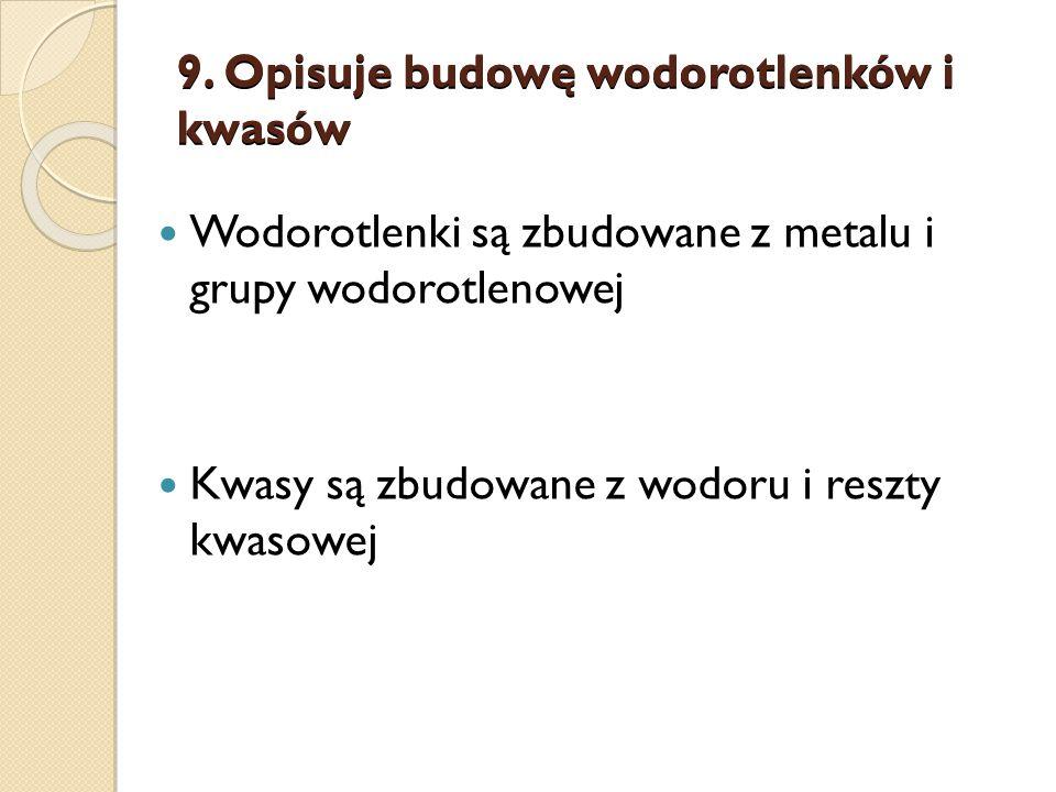 9. Opisuje budowę wodorotlenków i kwasów Wodorotlenki są zbudowane z metalu i grupy wodorotlenowej Kwasy są zbudowane z wodoru i reszty kwasowej
