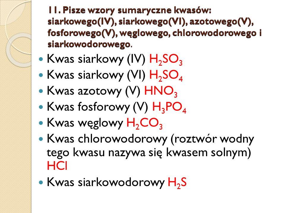 11. Pisze wzory sumaryczne kwasów: siarkowego(IV), siarkowego(VI), azotowego(V), fosforowego(V), węglowego, chlorowodorowego i siarkowodorowego. Kwas