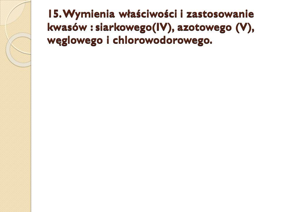 15. Wymienia właściwości i zastosowanie kwasów : siarkowego(IV), azotowego (V), węglowego i chlorowodorowego.
