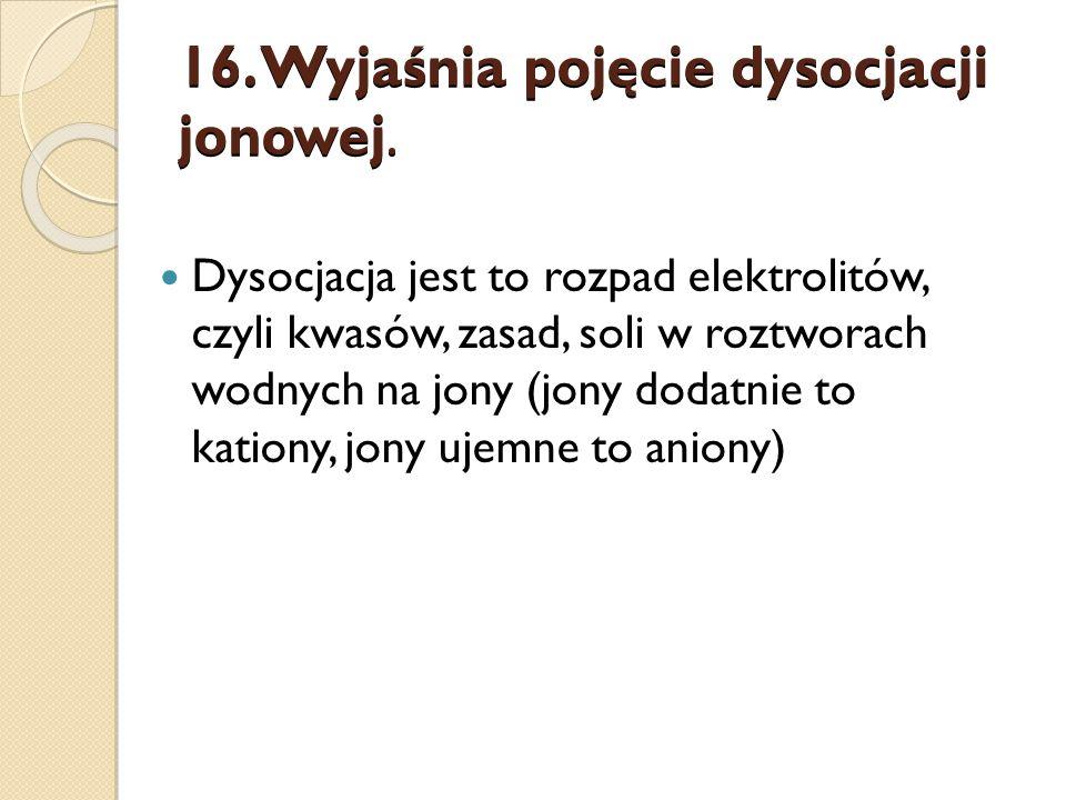 16.Wyjaśnia pojęcie dysocjacji jonowej.