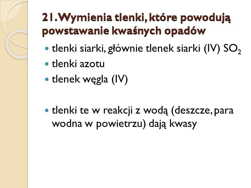 21. Wymienia tlenki, które powodują powstawanie kwaśnych opadów tlenki siarki, głównie tlenek siarki (IV) SO 2 tlenki azotu tlenek węgla (IV) tlenki t