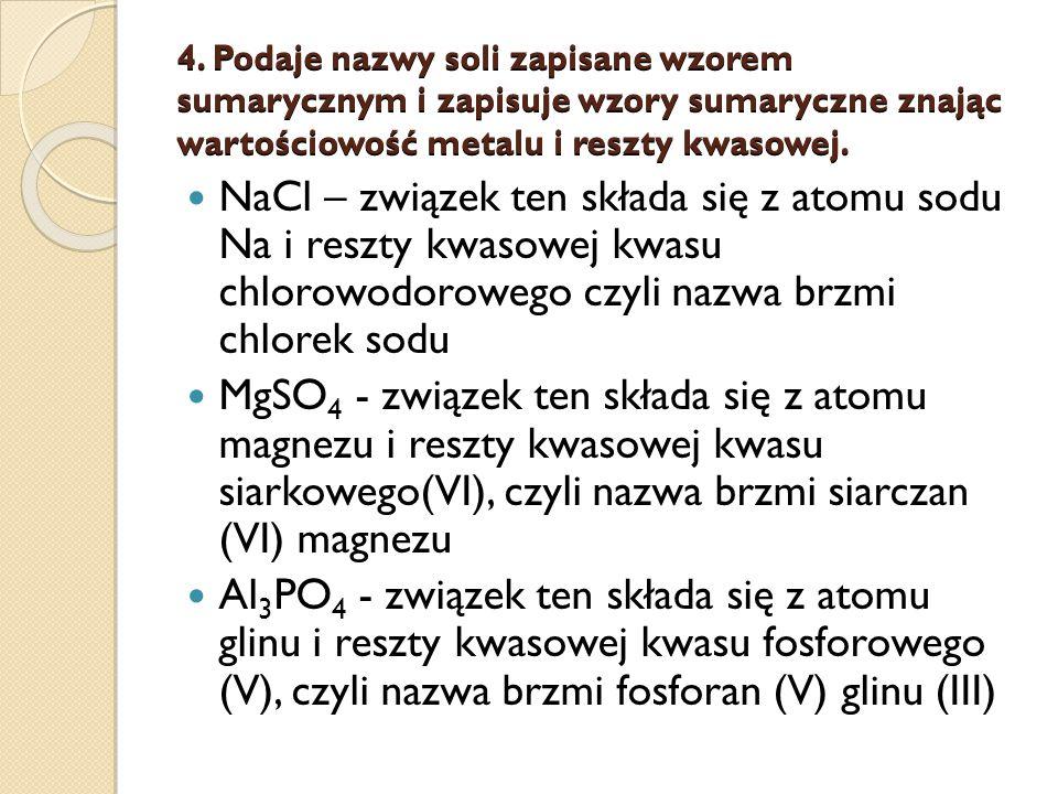 4. Podaje nazwy soli zapisane wzorem sumarycznym i zapisuje wzory sumaryczne znając wartościowość metalu i reszty kwasowej. NaCl – związek ten składa