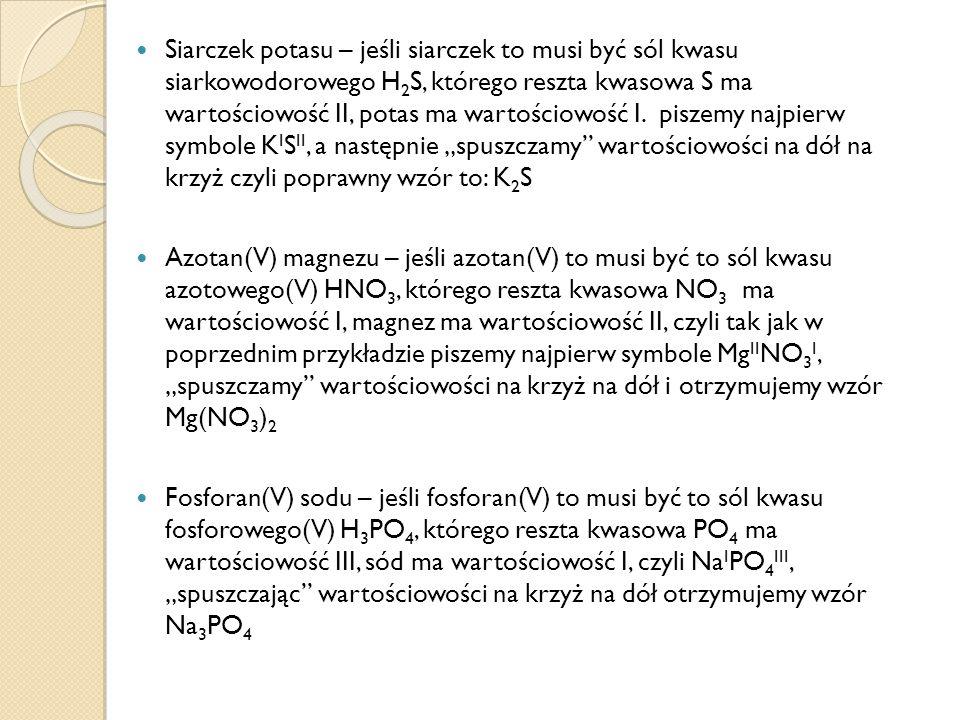 Siarczek potasu – jeśli siarczek to musi być sól kwasu siarkowodorowego H 2 S, którego reszta kwasowa S ma wartościowość II, potas ma wartościowość I.