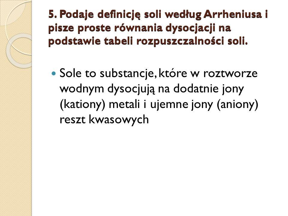 5. Podaje definicję soli według Arrheniusa i pisze proste równania dysocjacji na podstawie tabeli rozpuszczalności soli. Sole to substancje, które w r