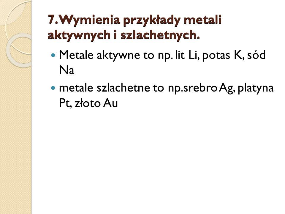 7.Wymienia przykłady metali aktywnych i szlachetnych.