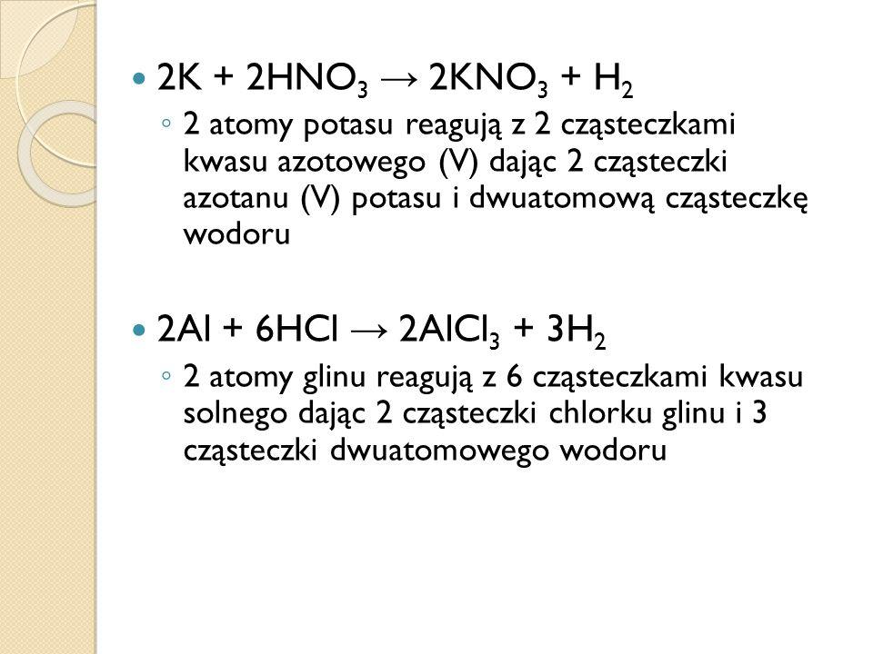 2K + 2HNO 3 2KNO 3  + H 2 2 atomy potasu reagują z 2 cząsteczkami kwasu azotowego (V) dając 2 cząsteczki azotanu (V) potasu i dwuatomową cząsteczkę wodoru 2Al + 6HCl 2AlCl 3 + 3H 2 2 atomy glinu reagują z 6 cząsteczkami kwasu solnego dając 2 cząsteczki chlorku glinu i 3 cząsteczki dwuatomowego wodoru