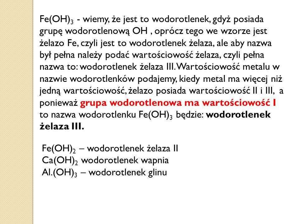 Fe(OH) 3 - wiemy, że jest to wodorotlenek, gdyż posiada grupę wodorotlenową OH, oprócz tego we wzorze jest żelazo Fe, czyli jest to wodorotlenek żelaza, ale aby nazwa był pełna należy podać wartościowość żelaza, czyli pełna nazwa to: wodorotlenek żelaza III.