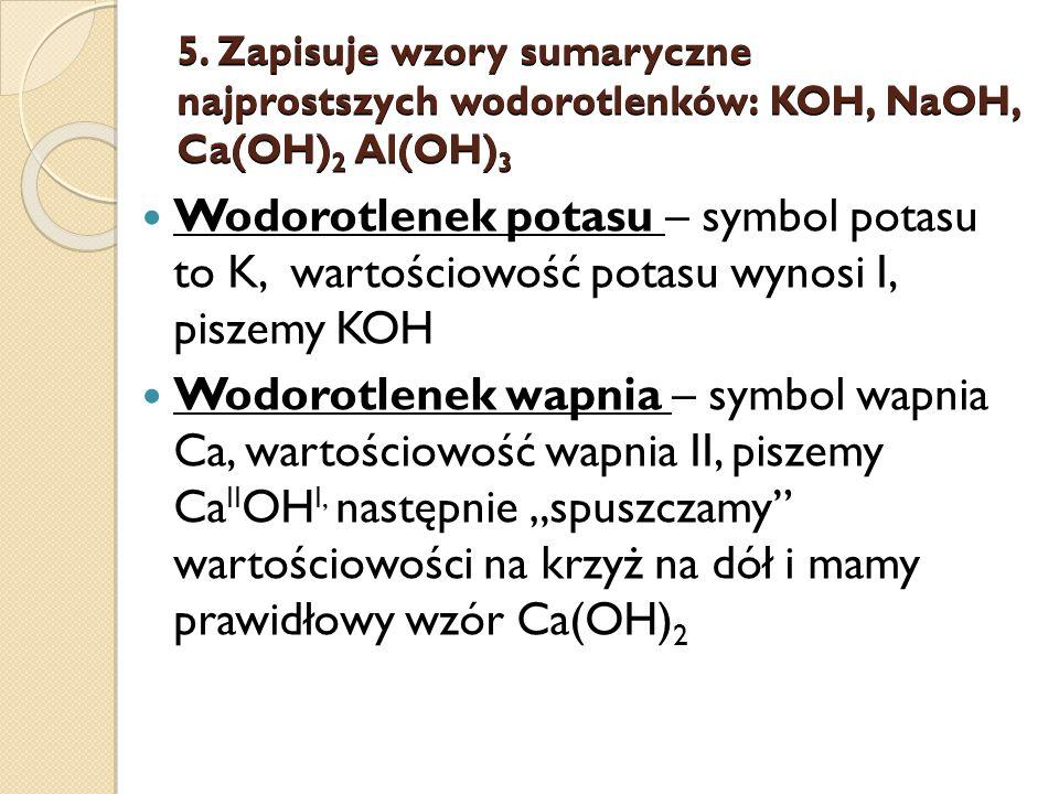 5. Zapisuje wzory sumaryczne najprostszych wodorotlenków: KOH, NaOH, Ca(OH) 2 Al(OH) 3 Wodorotlenek potasu – symbol potasu to K, wartościowość potasu