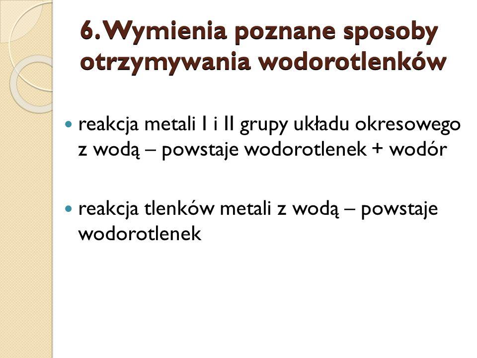 6. Wymienia poznane sposoby otrzymywania wodorotlenków reakcja metali I i II grupy układu okresowego z wodą – powstaje wodorotlenek + wodór reakcja tl