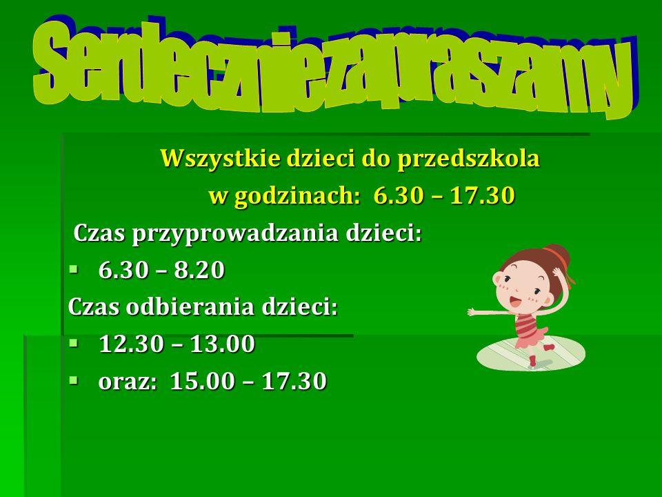 Wszystkie dzieci do przedszkola w godzinach: 6.30 – 17.30 w godzinach: 6.30 – 17.30 Czas przyprowadzania dzieci: Czas przyprowadzania dzieci: 6.30 – 8