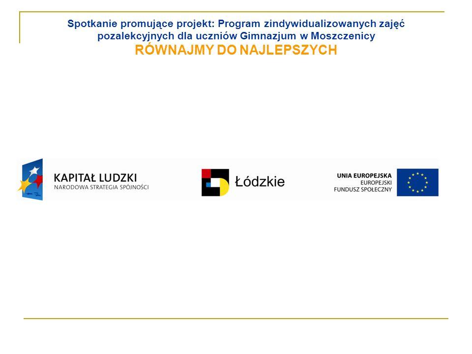 Spotkanie promujące projekt: Program zindywidualizowanych zajęć pozalekcyjnych dla uczniów Gimnazjum w Moszczenicy RÓWNAJMY DO NAJLEPSZYCH