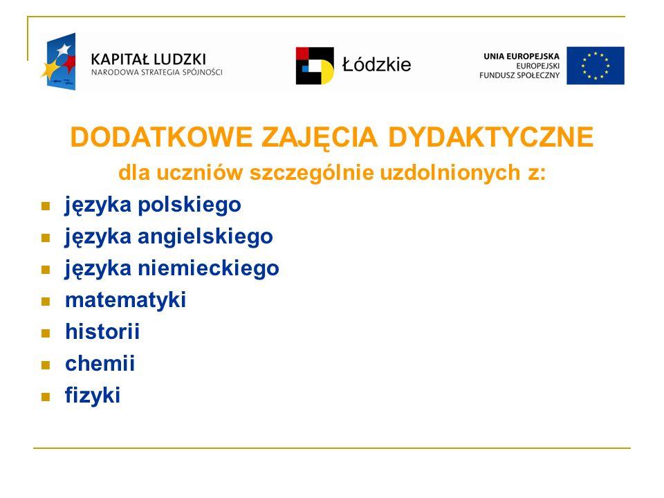 DODATKOWE ZAJĘCIA DYDAKTYCZNE dla uczniów szczególnie uzdolnionych z: języka polskiego języka angielskiego języka niemieckiego matematyki historii chemii fizyki