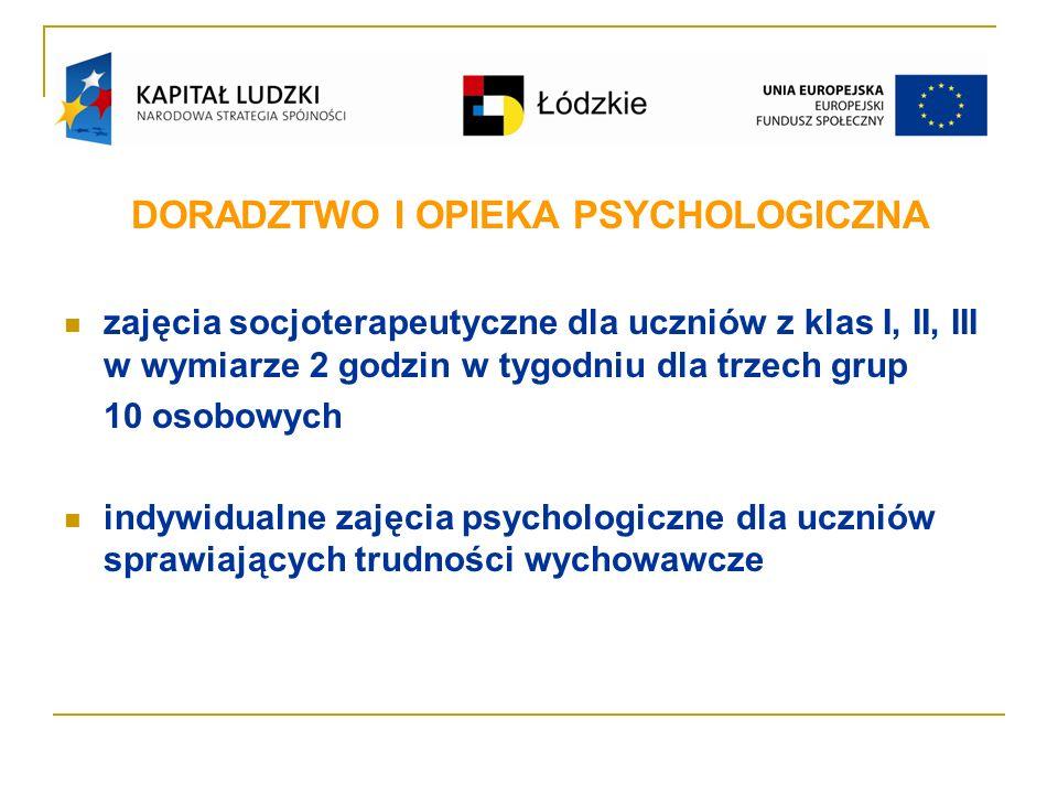 DORADZTWO I OPIEKA PSYCHOLOGICZNA zajęcia socjoterapeutyczne dla uczniów z klas I, II, III w wymiarze 2 godzin w tygodniu dla trzech grup 10 osobowych indywidualne zajęcia psychologiczne dla uczniów sprawiających trudności wychowawcze
