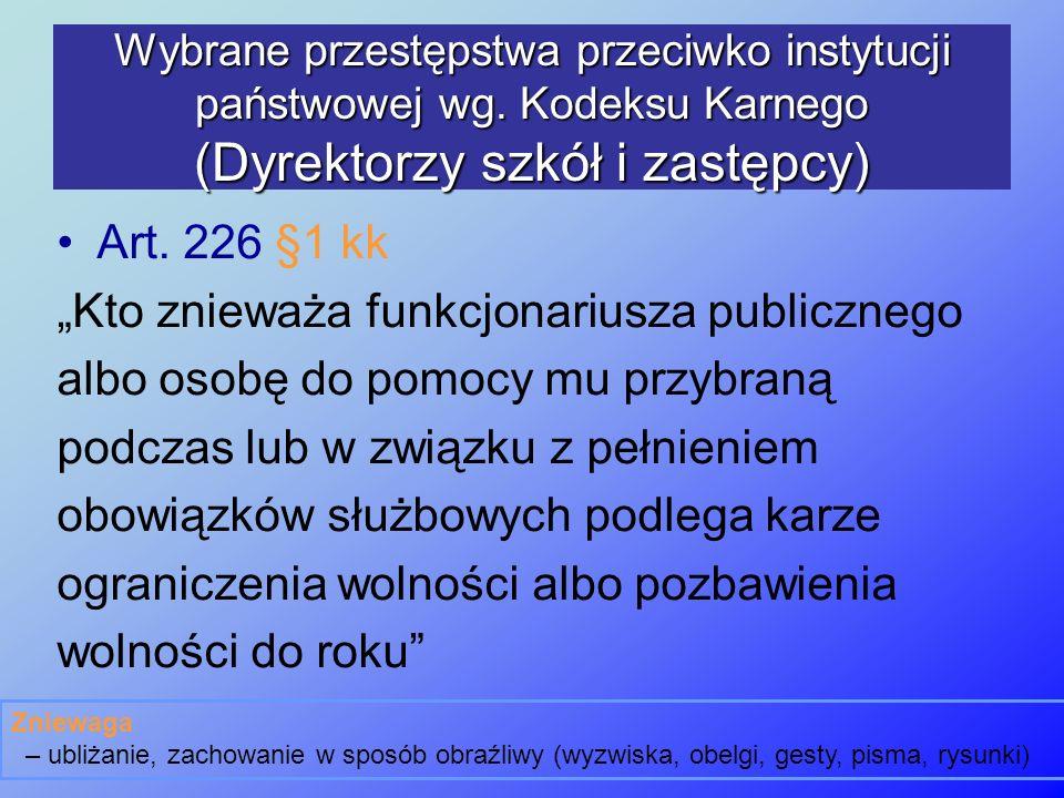 Wybrane przestępstwa przeciwko instytucji państwowej wg. Kodeksu Karnego (Dyrektorzy szkół i zastępcy) Art. 226 §1 kk Kto znieważa funkcjonariusza pub