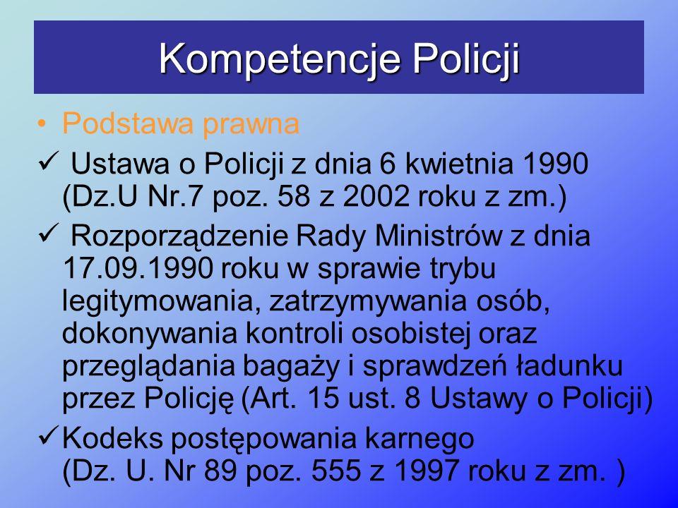 Kompetencje Policji Podstawa prawna Ustawa o Policji z dnia 6 kwietnia 1990 (Dz.U Nr.7 poz. 58 z 2002 roku z zm.) Rozporządzenie Rady Ministrów z dnia