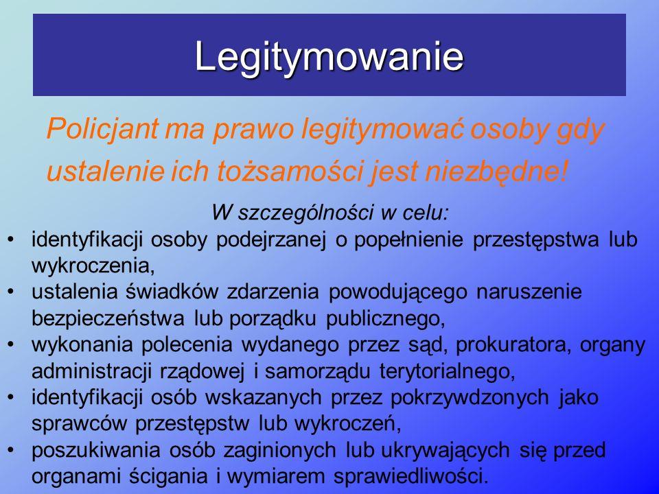 Legitymowanie Policjant ma prawo legitymować osoby gdy ustalenie ich tożsamości jest niezbędne! W szczególności w celu: identyfikacji osoby podejrzane