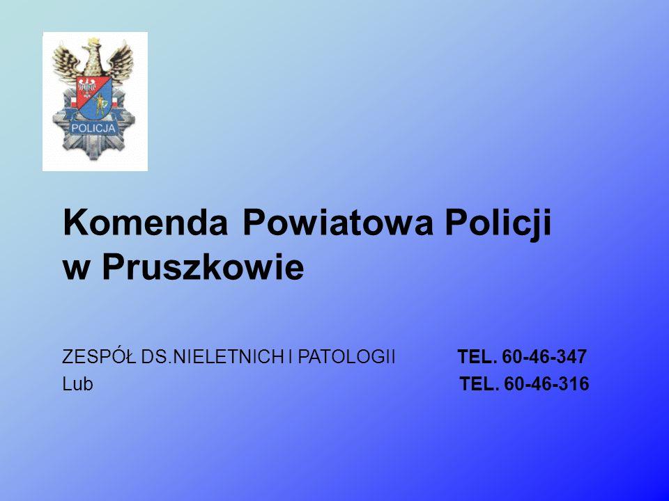 Komenda Powiatowa Policji w Pruszkowie ZESPÓŁ DS.NIELETNICH I PATOLOGII TEL. 60-46-347 Lub TEL. 60-46-316
