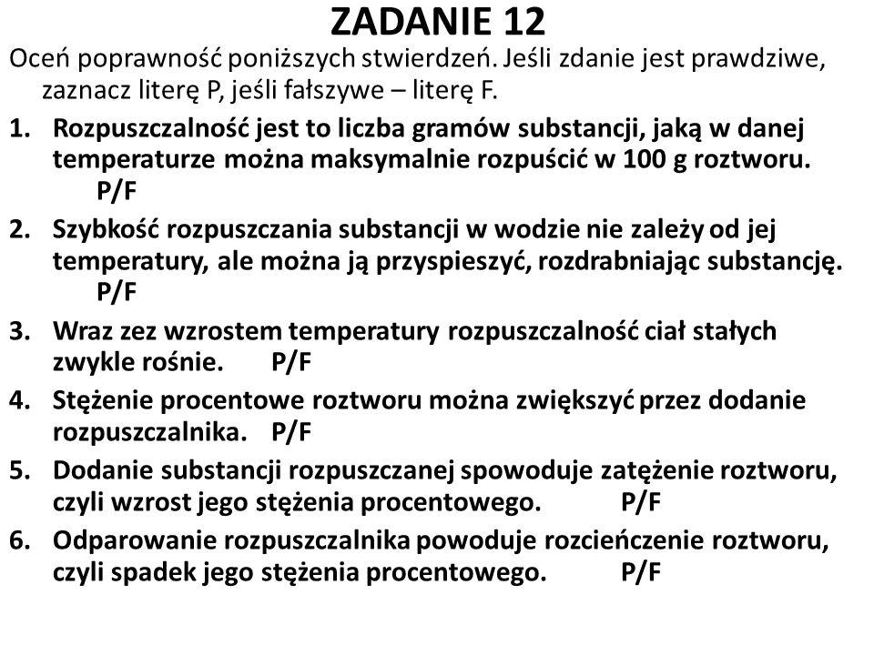 ZADANIE 12 Oceń poprawność poniższych stwierdzeń. Jeśli zdanie jest prawdziwe, zaznacz literę P, jeśli fałszywe – literę F. 1.Rozpuszczalność jest to
