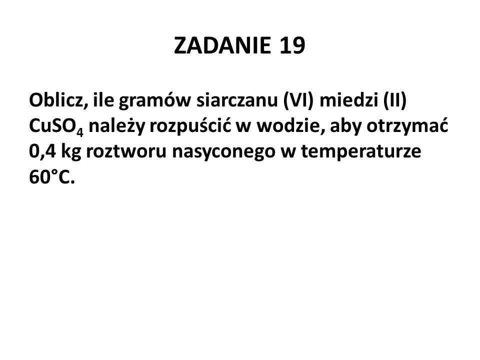 ZADANIE 19 Oblicz, ile gramów siarczanu (VI) miedzi (II) CuSO 4 należy rozpuścić w wodzie, aby otrzymać 0,4 kg roztworu nasyconego w temperaturze 60°C