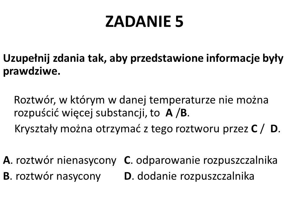 ZADANIE 5 Uzupełnij zdania tak, aby przedstawione informacje były prawdziwe. Roztwór, w którym w danej temperaturze nie można rozpuścić więcej substan