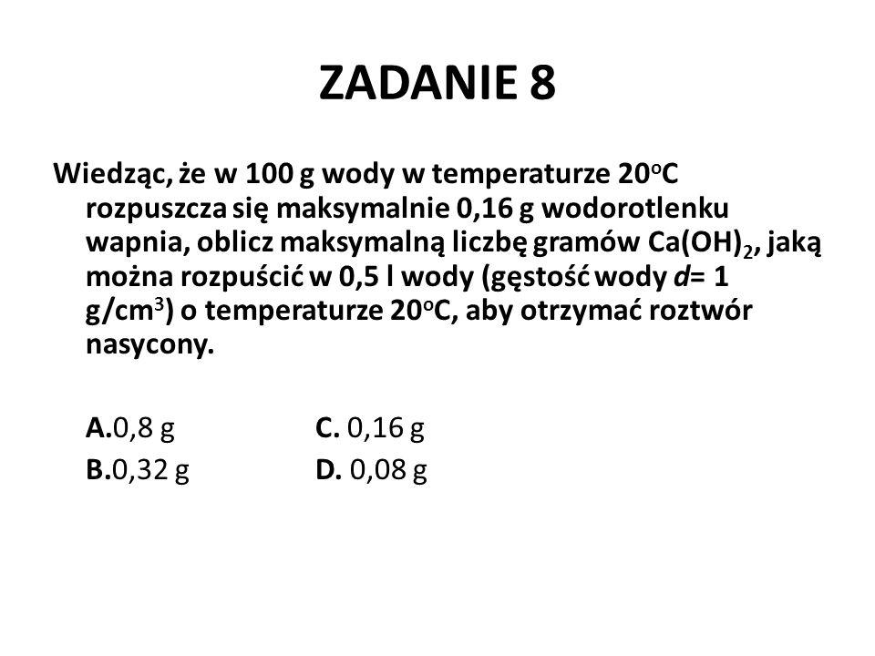 ZADANIE 8 Wiedząc, że w 100 g wody w temperaturze 20 o C rozpuszcza się maksymalnie 0,16 g wodorotlenku wapnia, oblicz maksymalną liczbę gramów Ca(OH)