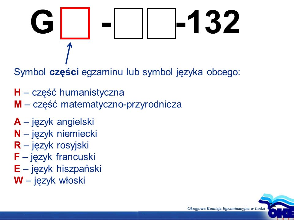 34 G - -132 Symbol części egzaminu lub symbol języka obcego: H – część humanistyczna M – część matematyczno-przyrodnicza A – język angielski N – język niemiecki R – język rosyjski F – język francuski E – język hiszpański W – język włoski