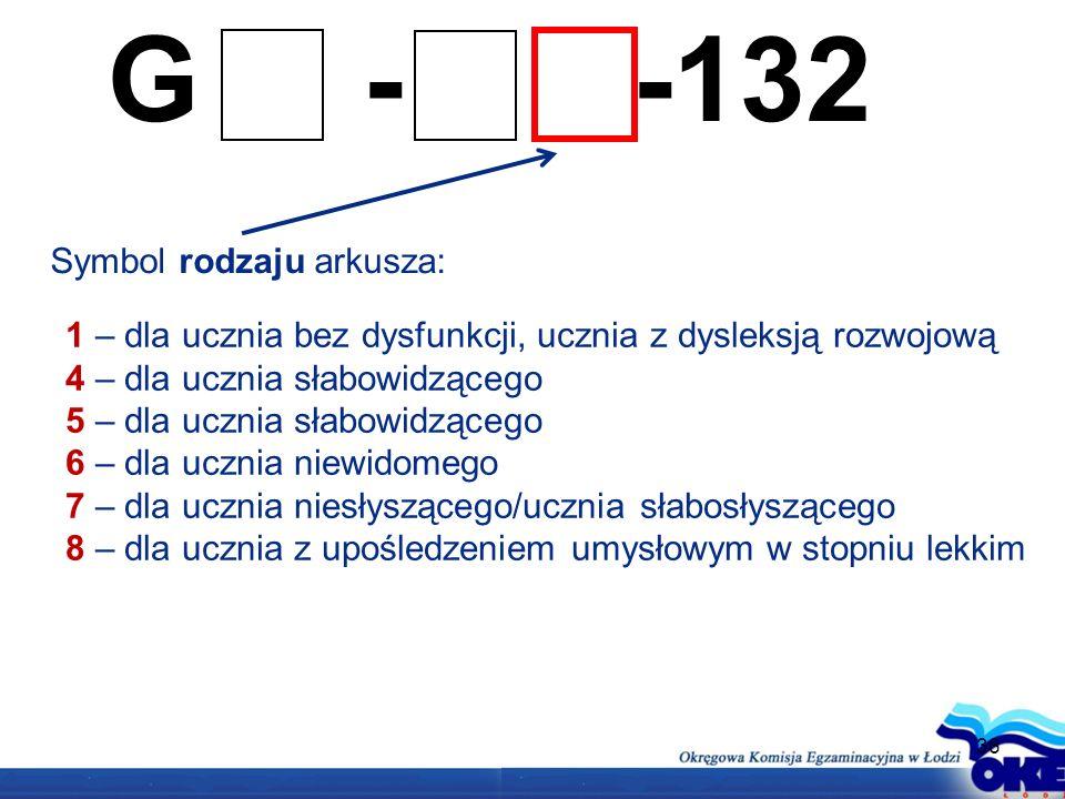 36 G - -132 Symbol rodzaju arkusza: 1 – dla ucznia bez dysfunkcji, ucznia z dysleksją rozwojową 4 – dla ucznia słabowidzącego 5 – dla ucznia słabowidzącego 6 – dla ucznia niewidomego 7 – dla ucznia niesłyszącego/ucznia słabosłyszącego 8 – dla ucznia z upośledzeniem umysłowym w stopniu lekkim