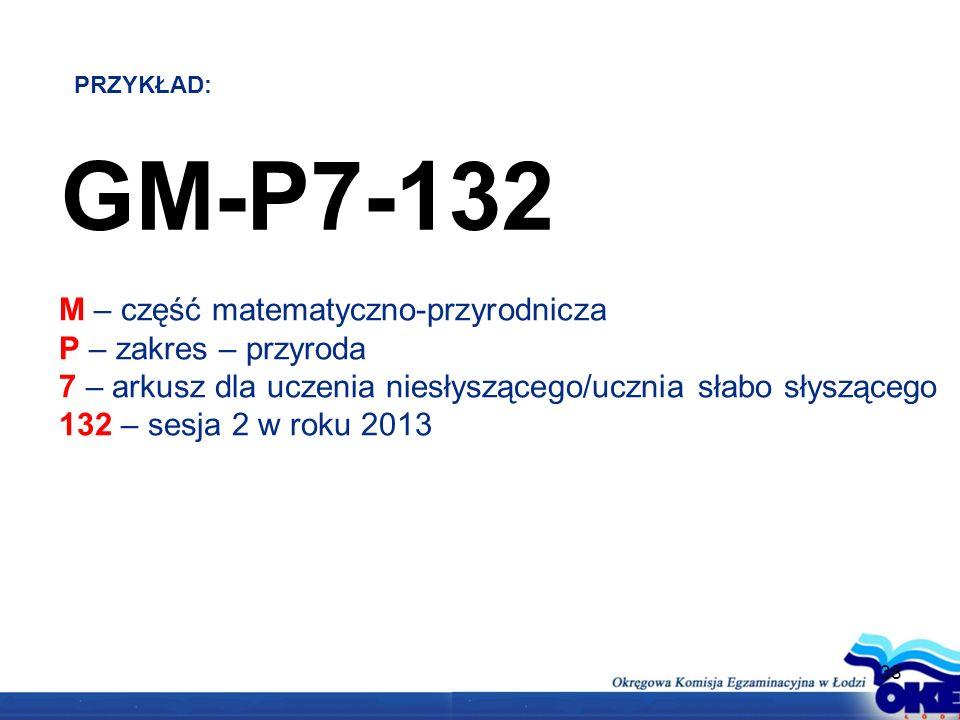 38 GM-P7-132 M – część matematyczno-przyrodnicza P – zakres – przyroda 7 – arkusz dla uczenia niesłyszącego/ucznia słabo słyszącego 132 – sesja 2 w roku 2013 PRZYKŁAD:
