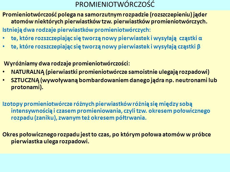 PROMIENIOTWÓRCZOŚĆ Promieniotwórczość polega na samorzutnym rozpadzie (rozszczepieniu) jąder atomów niektórych pierwiastków tzw. pierwiastków promieni