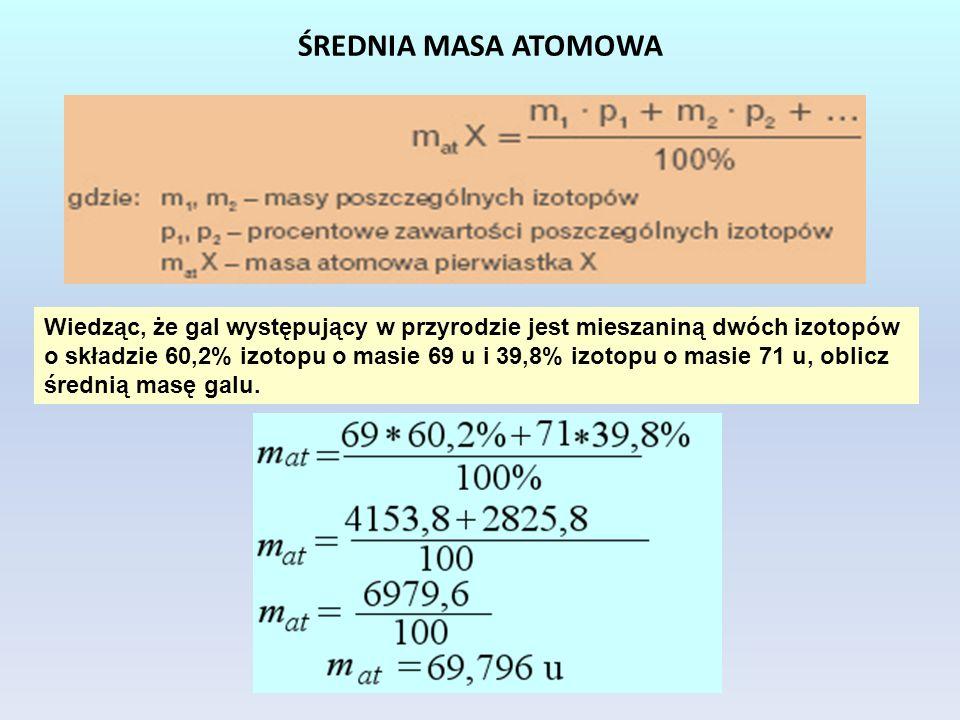 ŚREDNIA MASA ATOMOWA Wiedząc, że gal występujący w przyrodzie jest mieszaniną dwóch izotopów o składzie 60,2% izotopu o masie 69 u i 39,8% izotopu o m