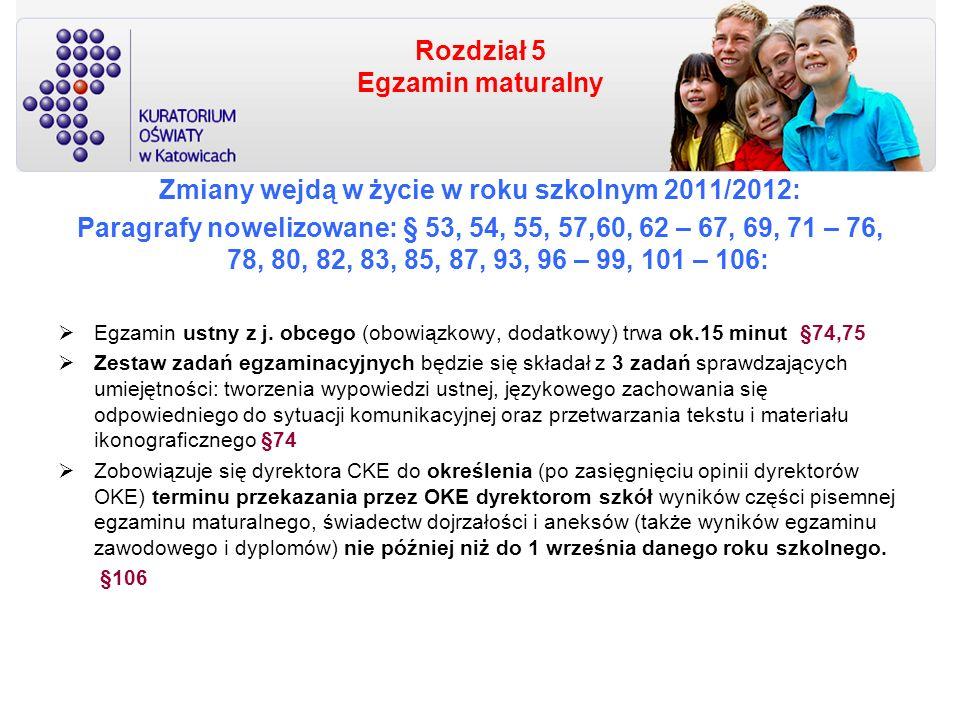 Rozdział 5 Egzamin maturalny Zmiany wejdą w życie w roku szkolnym 2011/2012: Paragrafy nowelizowane: § 53, 54, 55, 57,60, 62 – 67, 69, 71 – 76, 78, 80